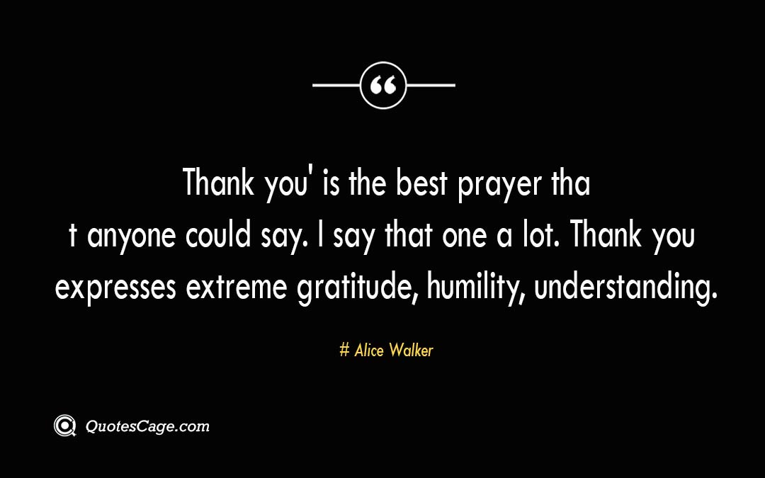 Thank you is the best prayer that anyone could say. I say that one a lot. Thank you expresses extreme gratitude humility understanding. Alice Walker