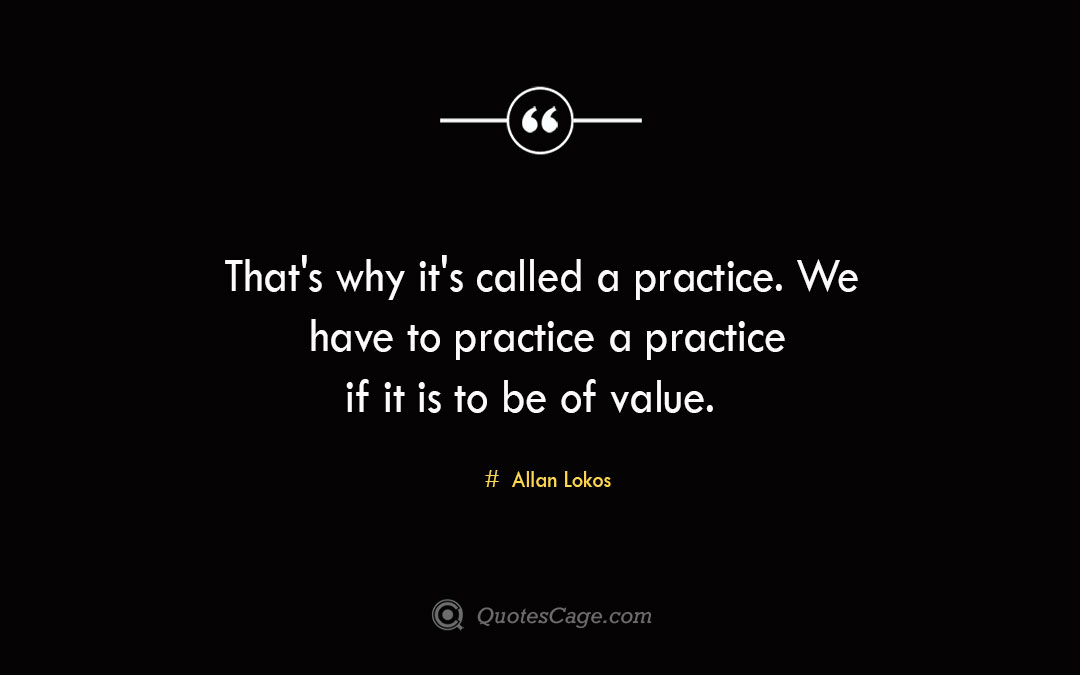 Thats why its called a practice. We have to practice a practice if it is to be of value. Allan Lokos