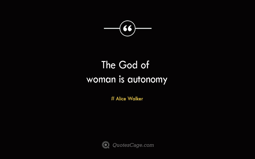The God of woman is autonomy Alice Walker