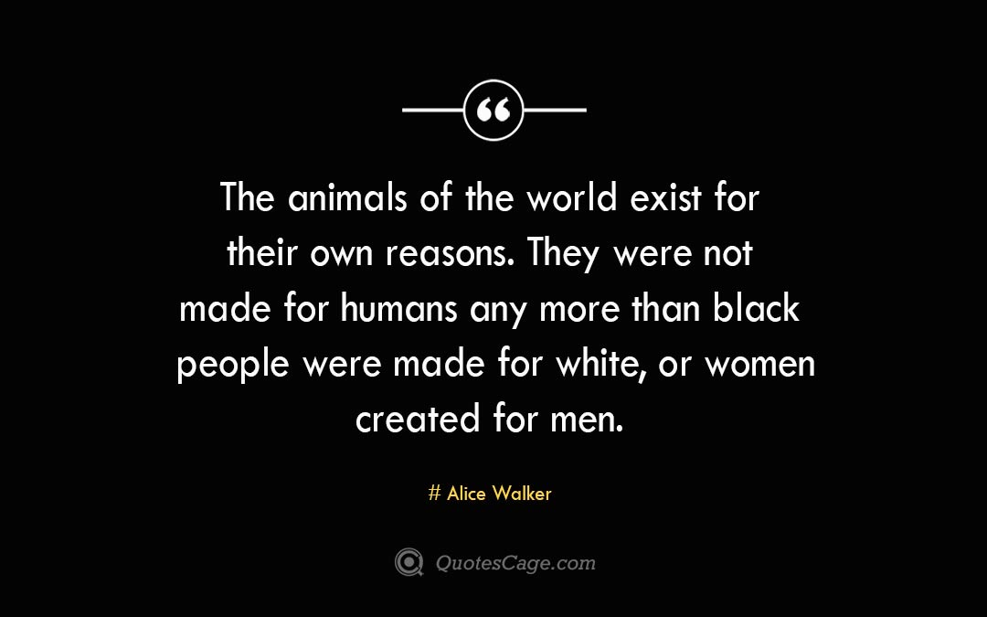The animals of the world exist for their own reasons. They were not made for humans any more than black people were made for white or women created for men. Alice Walke