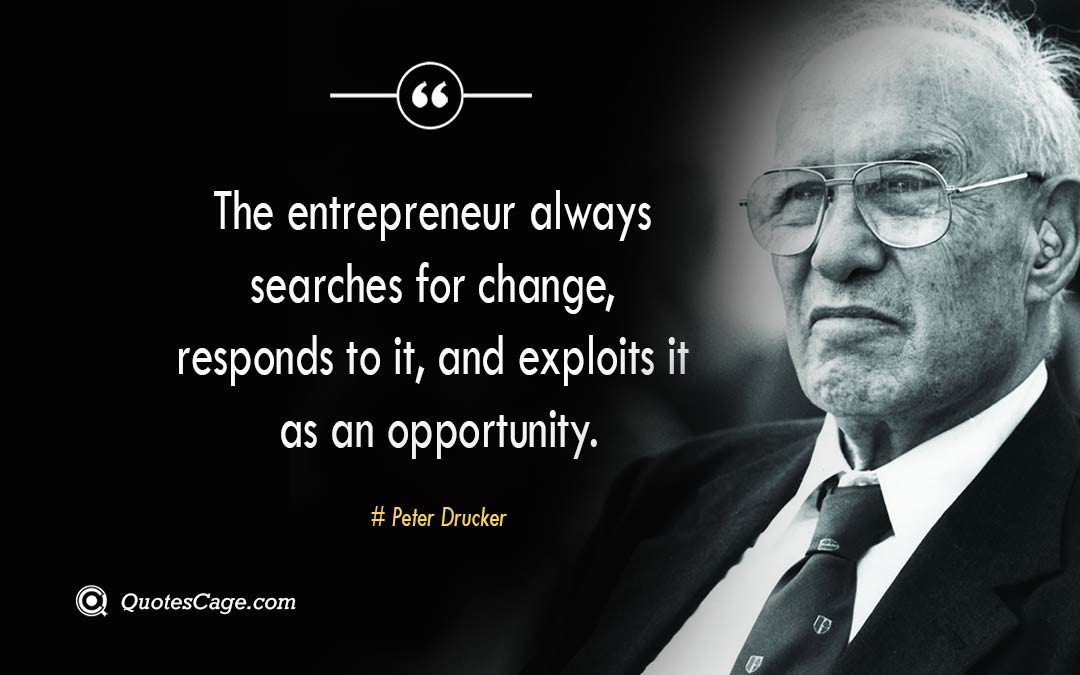 The entrepreneur always searches for change responds to it and exploits it as an opportunity.
