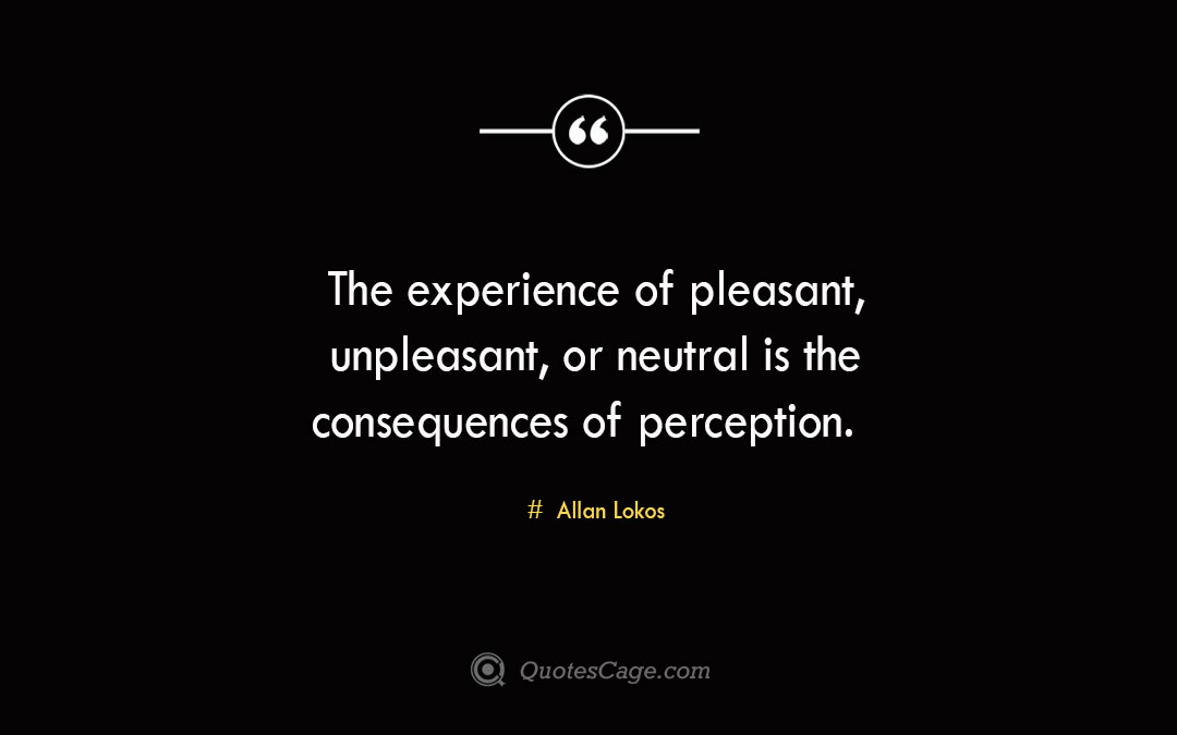 The experience of pleasant unpleasant or neutral is the consequences of perception. Allan Lokos 1