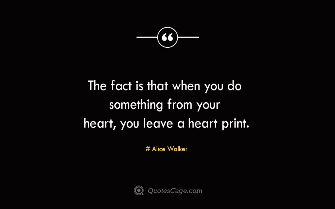 The fact is that when you do something from your heart you leave a heart print.Alice Walke