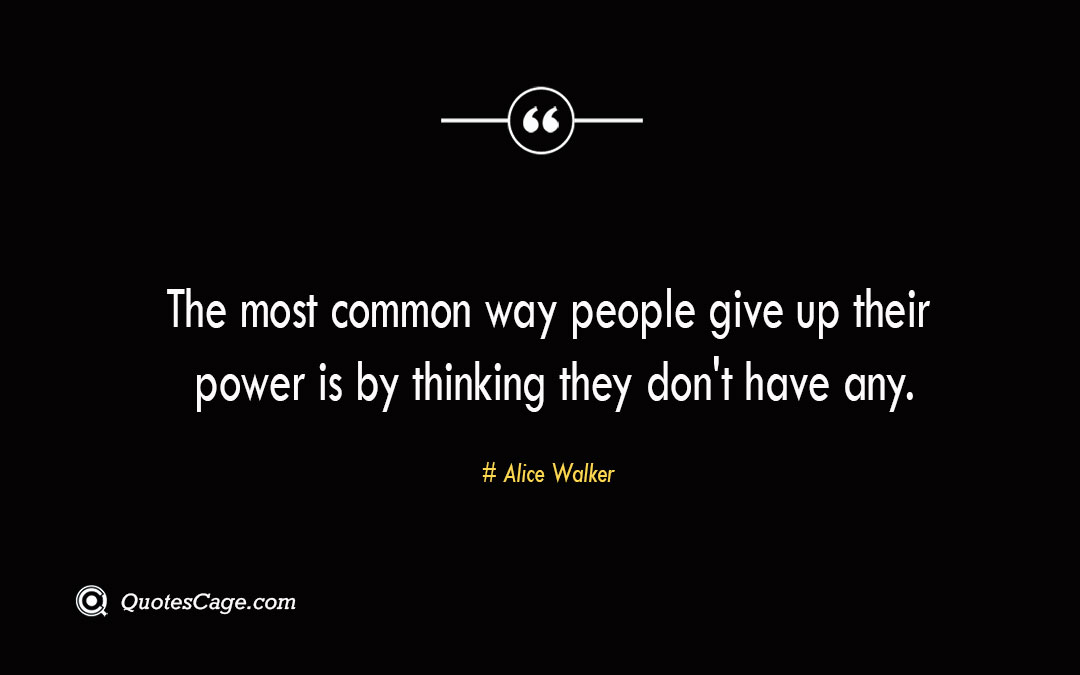 The most common way people give up their power is by thinking they dont have any. Alice Walker 1