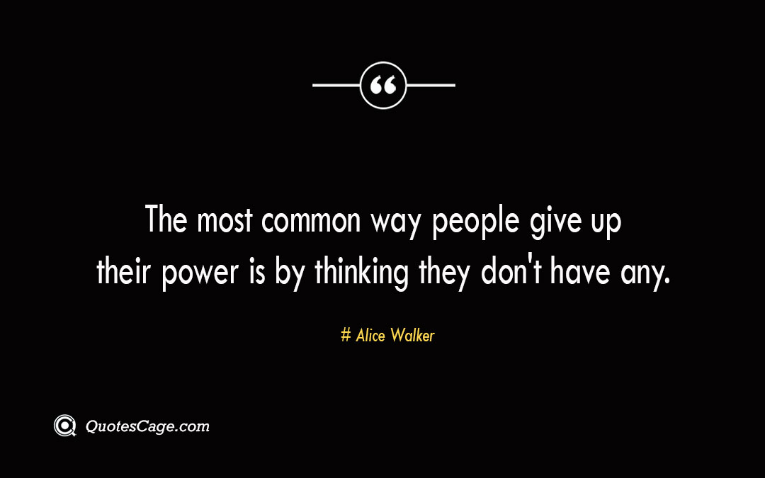 The most common way people give up their power is by thinking they dont have any. Alice Walker