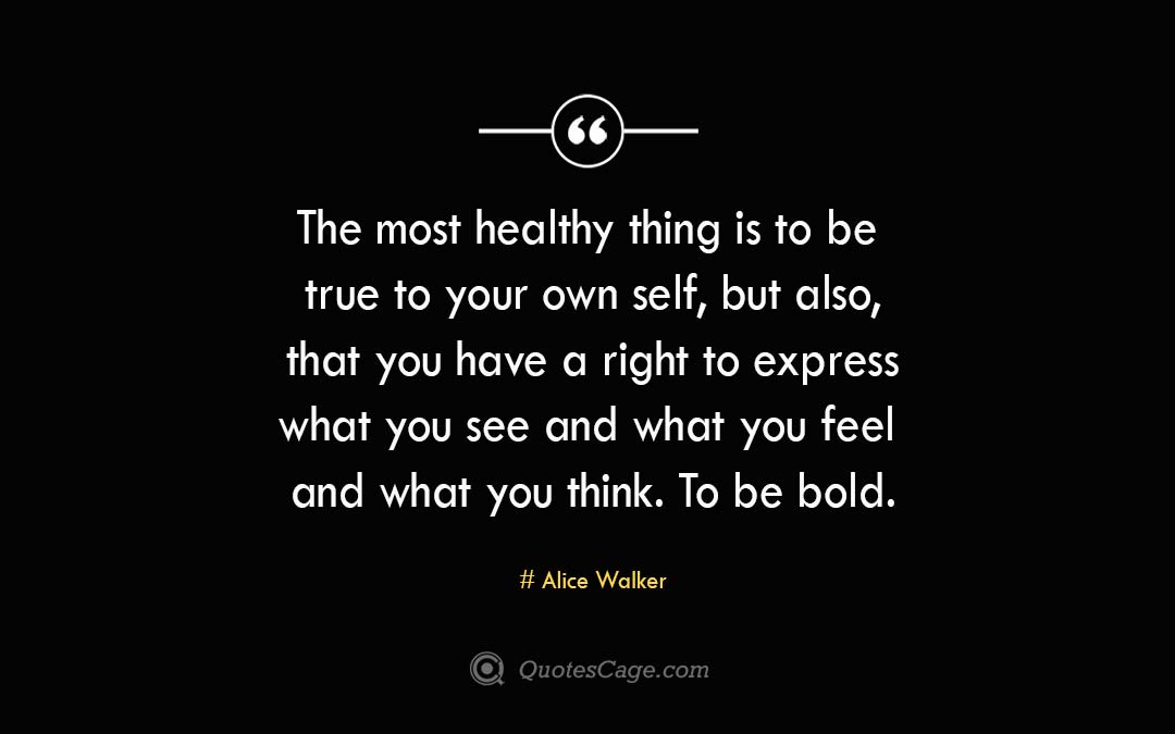 The most healthy thing is to be true to your own self but also that you have a right to express what you see and what you feel and what you think. To be bold.Alice Walker