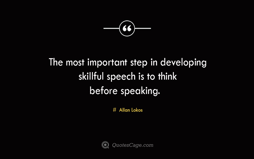 The most important step in developing skillful speech is to think before speaking. Allan Lokos 1