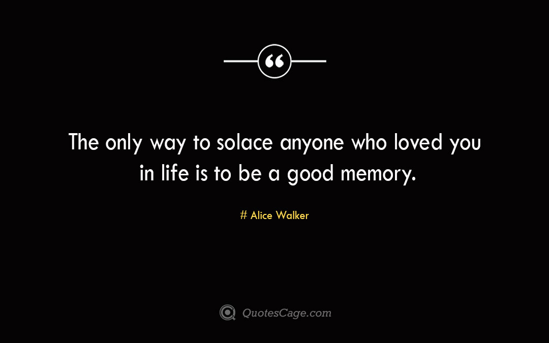 The only way to solace anyone who loved you in life is to be a good memory. Alice Walker