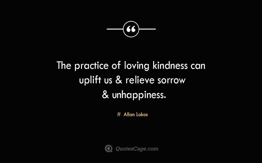 The practice of loving kindness can uplift us relieve sorrow unhappiness. Allan Lokos 1