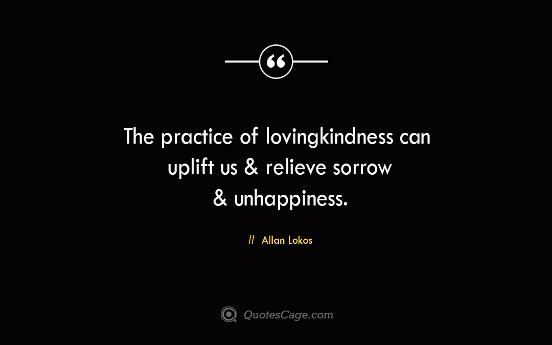 The practice of lovingkindness can uplift us relieve sorrow unhappiness. Allan Lokos