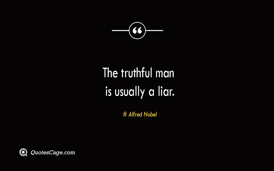 The truthful man is usually a liar. Alfred Nobel 2