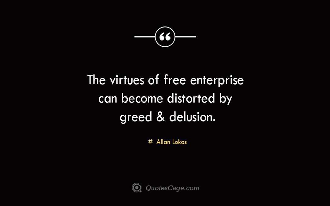 The virtues of free enterprise can become distorted by greed delusion. Allan Lokos 1