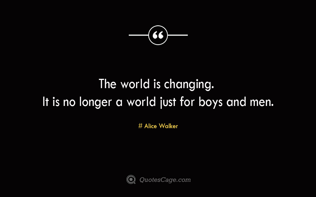 The world is changing. It is no longer a world just for boys and men. Alice Walker