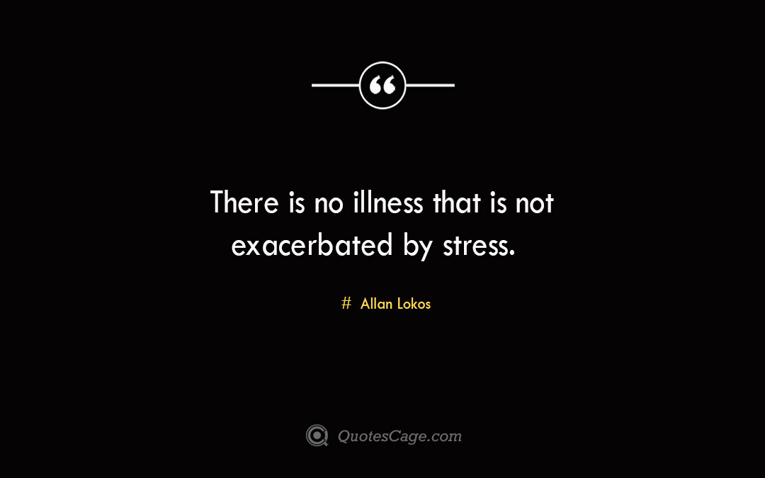 There is no illness that is not exacerbated by stress. Allan Lokos 1