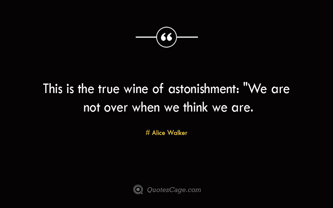 This is the true wine of astonishment We are not over when we think we are.Alice Walker 3