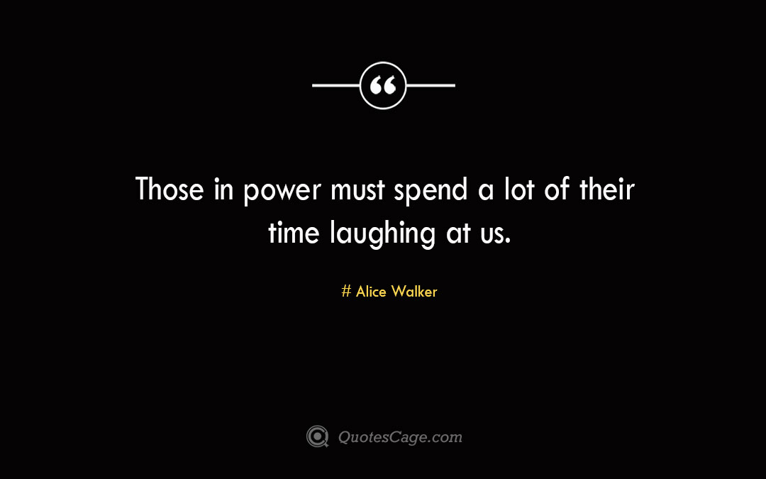 Those in power must spend a lot of their time laughing at us. Alice Walker