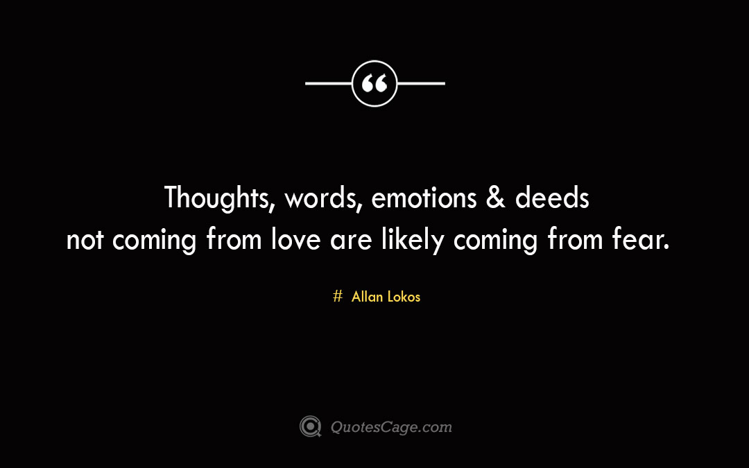 Thoughts words emotions deeds not coming from love are likely coming from fear. Allan Lokos 1