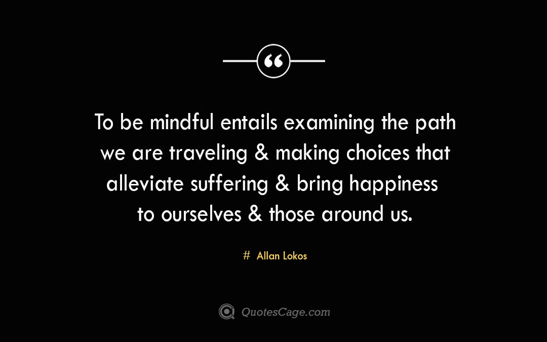 To be mindful entails examining the path we are traveling making choices that alleviate suffering bring happiness to ourselves those around us. Allan Lokos 1