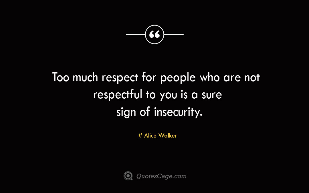Too much respect for people who are not respectful to you is a sure sign of insecurity. Alice Walker 1