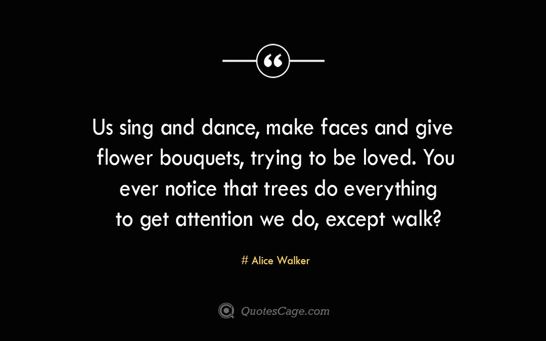 Us sing and dance make faces and give flower bouquets trying to be loved. You ever notice that trees do everything to get attention we do except walk Alice Walker