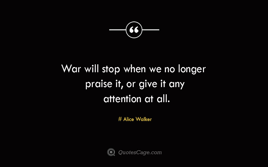War will stop when we no longer praise it or give it any attention at all. Alice Walke