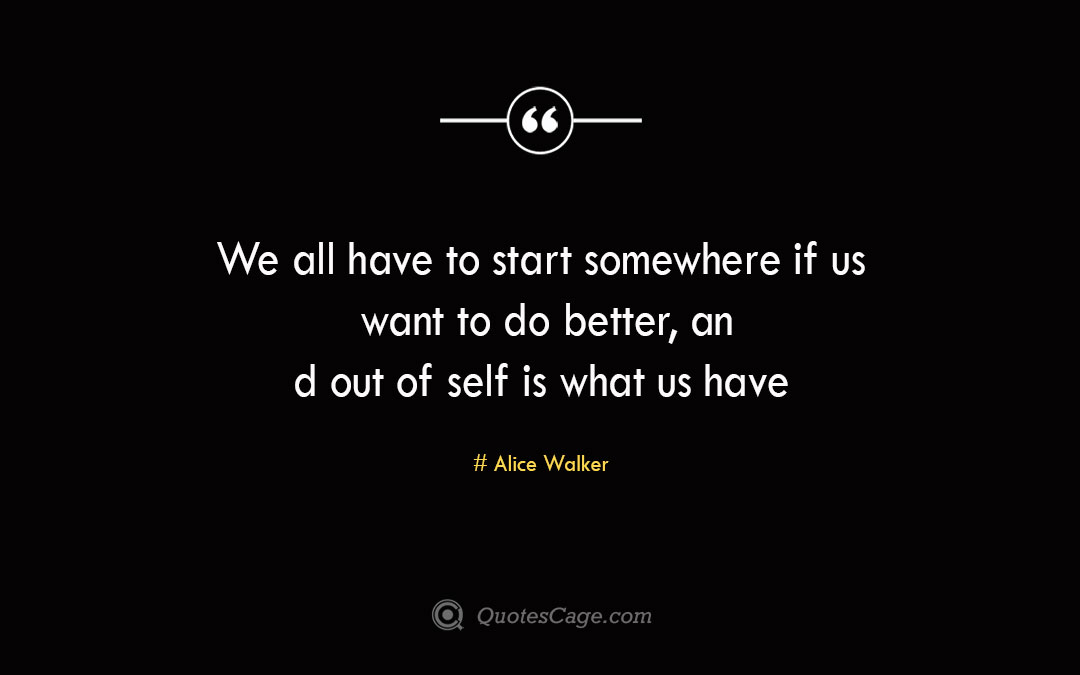 We all have to start somewhere if us want to do better an d out of self is what us have to hand Alice Walker