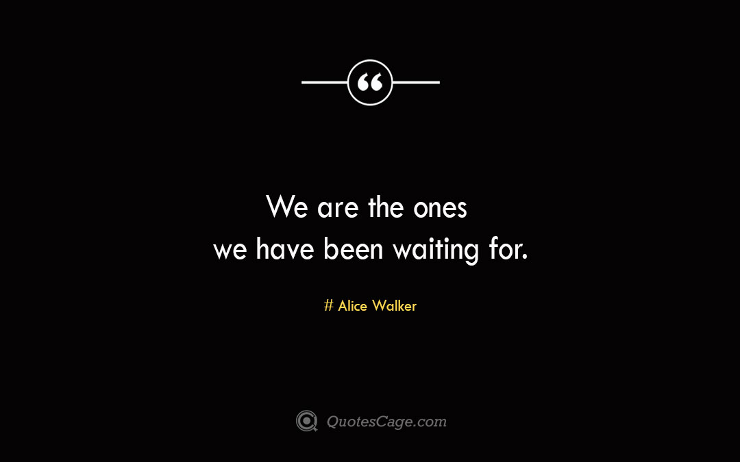 We are the ones we have been waiting for. Alice Walker