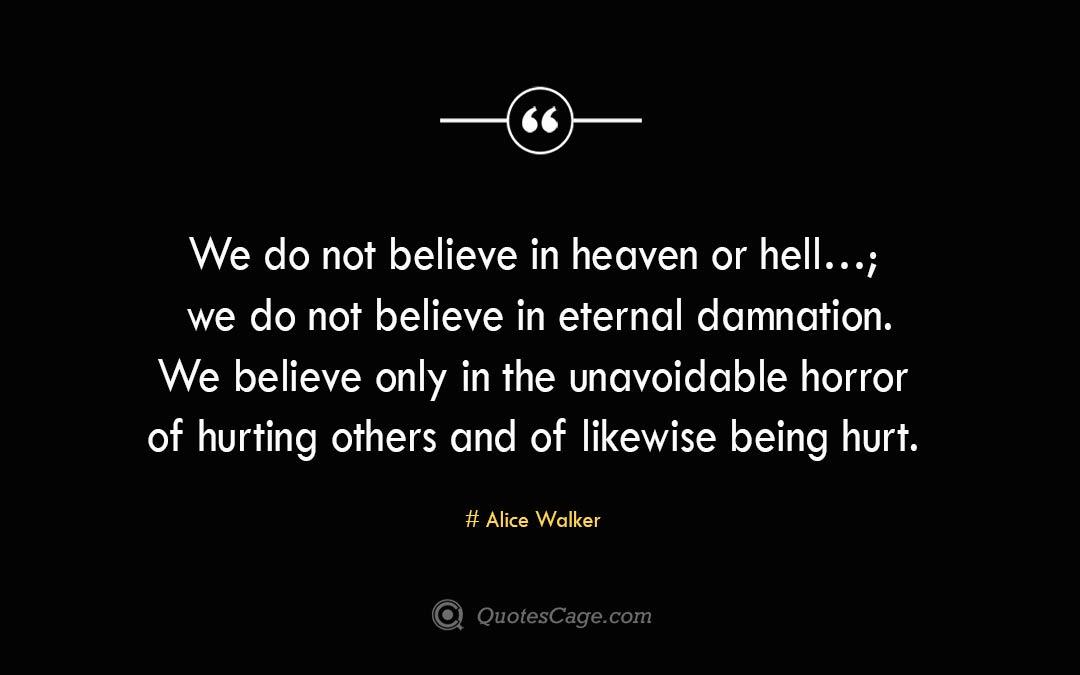 We do not believe in heaven or hell… we do not believe in eternal damnation. We believe only in the unavoidable horror of hurting others and of likewise being hurt. Alice Walker
