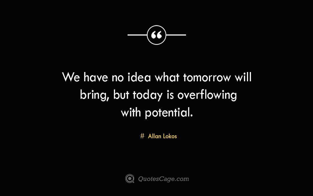 We have no idea what tomorrow will bring but today is overflowing with potential. Allan Lokos 1