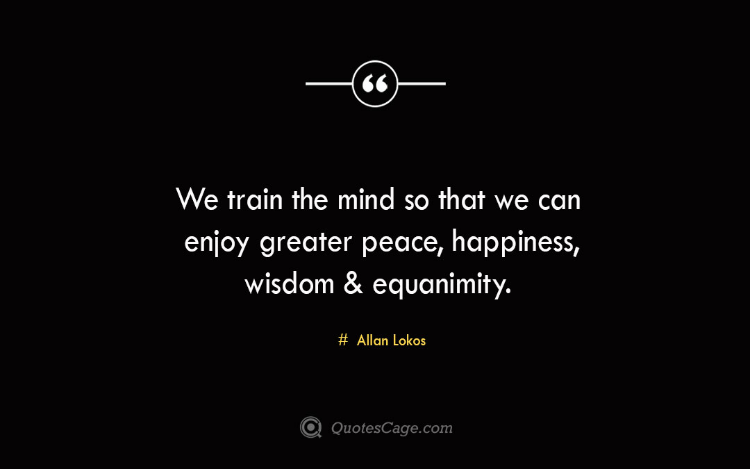 We train the mind so that we can enjoy greater peace happiness wisdom equanimity. Allan Lokos 1