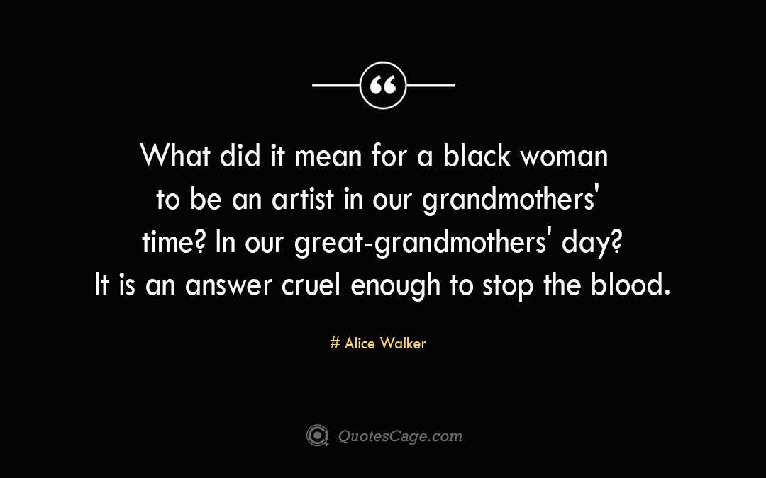 What did it mean for a black woman to be an artist in our grandmothers time In our great grandmothers day It is an answer cruel enough to stop the blood.Alice Walker