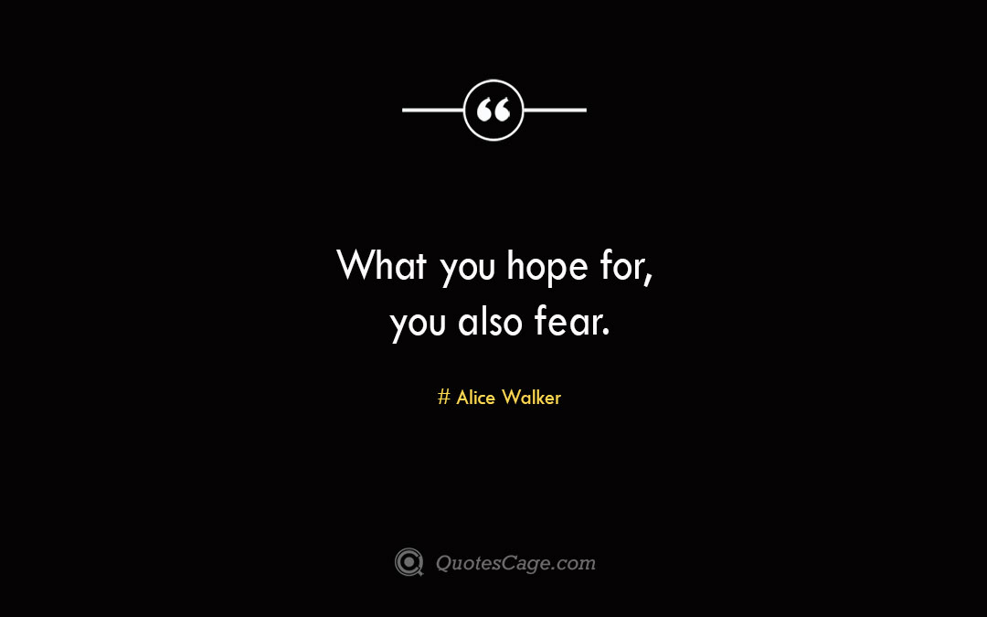 What you hope for you also fear. Alice Walker