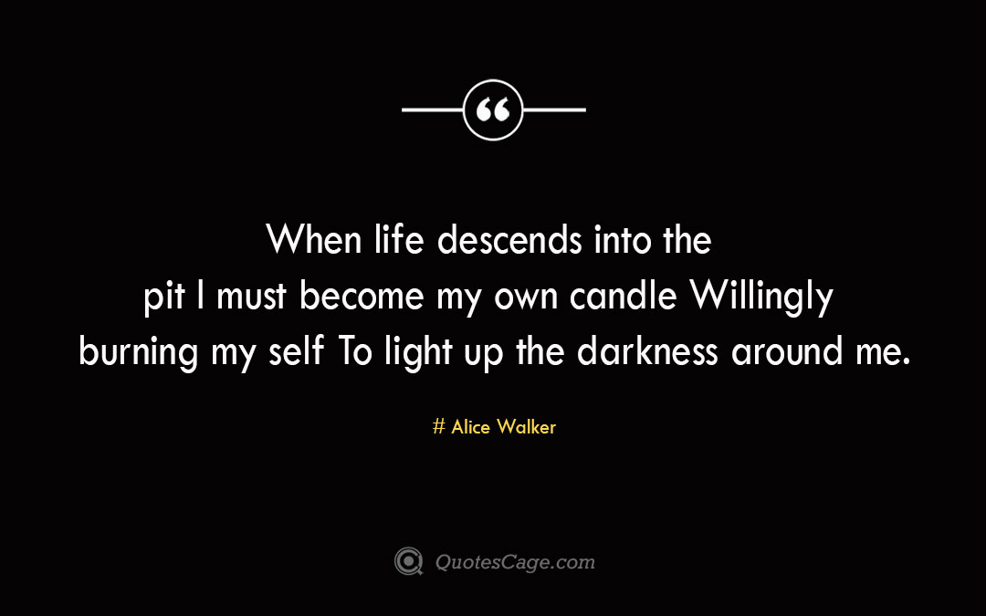 When life descends into the pit I must become my own candle Willingly burning my self To light up the darkness around me. Alice Walker