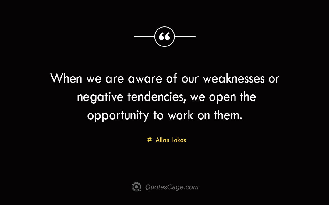 When we are aware of our weaknesses or negative tendencies we open the opportunity to work on them. Allan Lokos 1