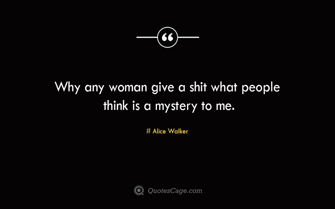 Why any woman give a shit what people think is a mystery to me.Alice Walke