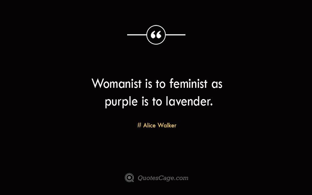 Womanist is to feminist as purple is to lavender Alice Walker