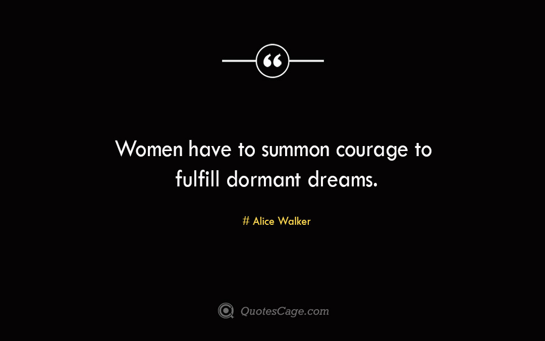 Women have to summon courage to fulfill dormant dreams. Alice Walker