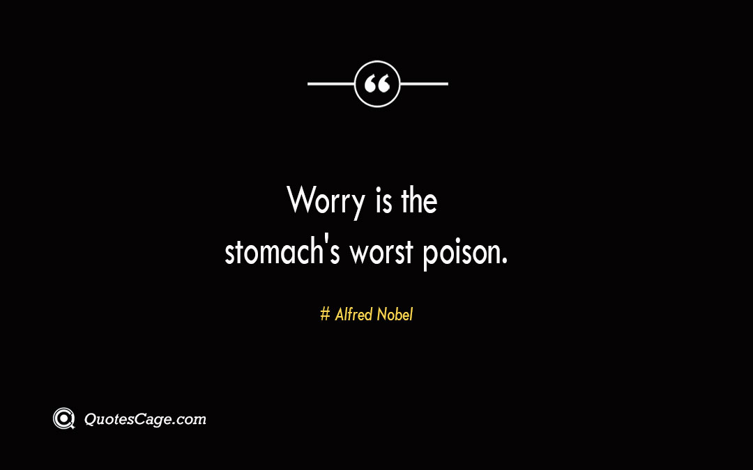 Worry is the stomachs worst poison. Alfred Nobel