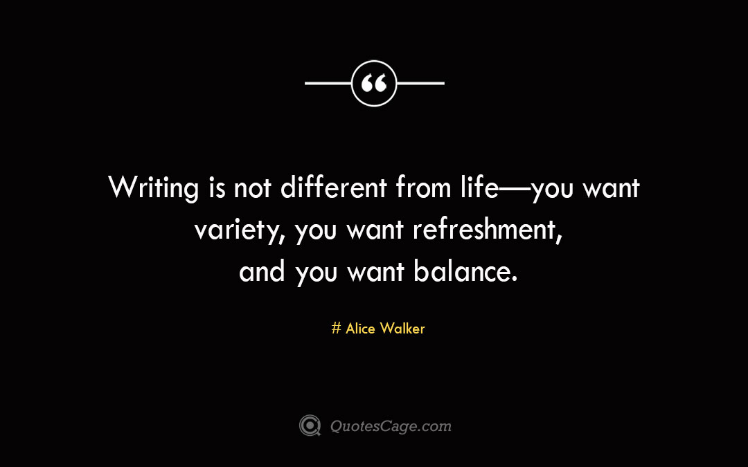 Writing is not different from life—you want variety you want refreshment and you want balance. Alice Walke