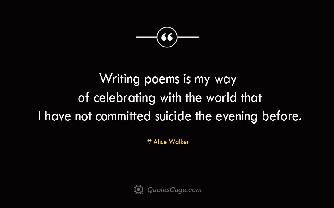 Writing poems is my way of celebrating with the world that I have not committed suicide the evening before. Alice Walker