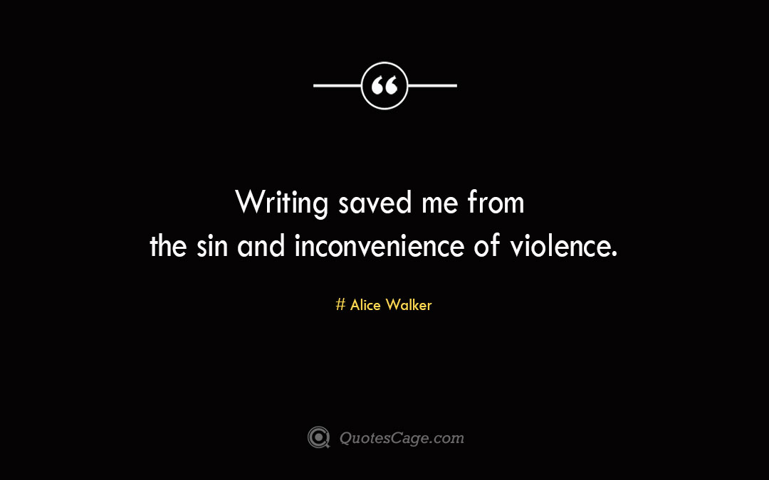 Writing saved me from the sin and inconvenience of violence. Alice Walker