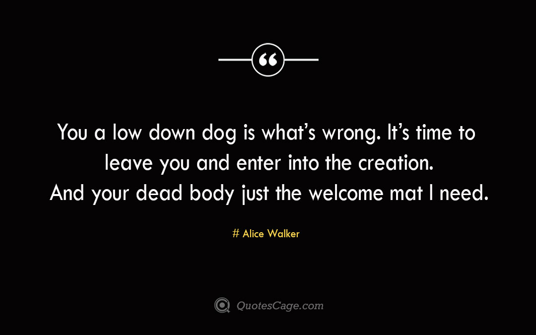 You a low down dog is what s wrong. It s time to leave you and enter into the creation. And your dead body just the welcome mat I need. Alice Walker