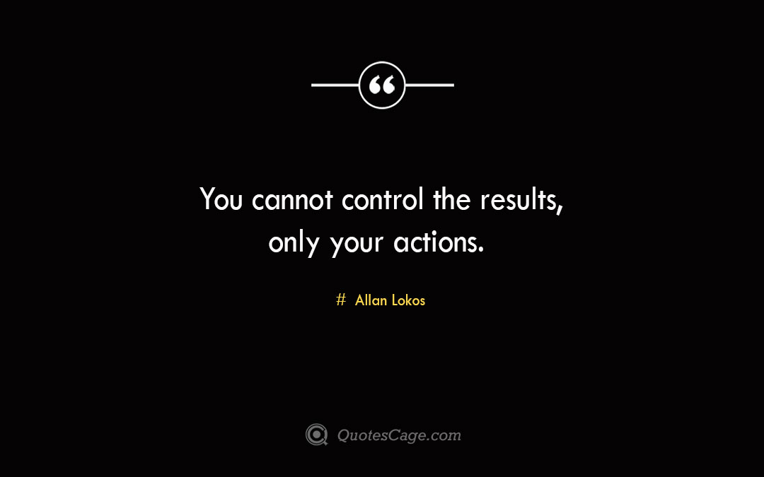 You cannot control the results only your actions. Allan Lokos 2