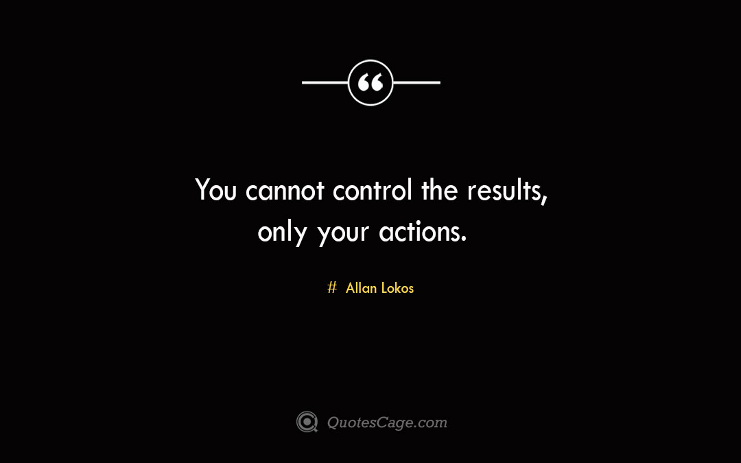 You cannot control the results only your actions. Allan Lokos 3