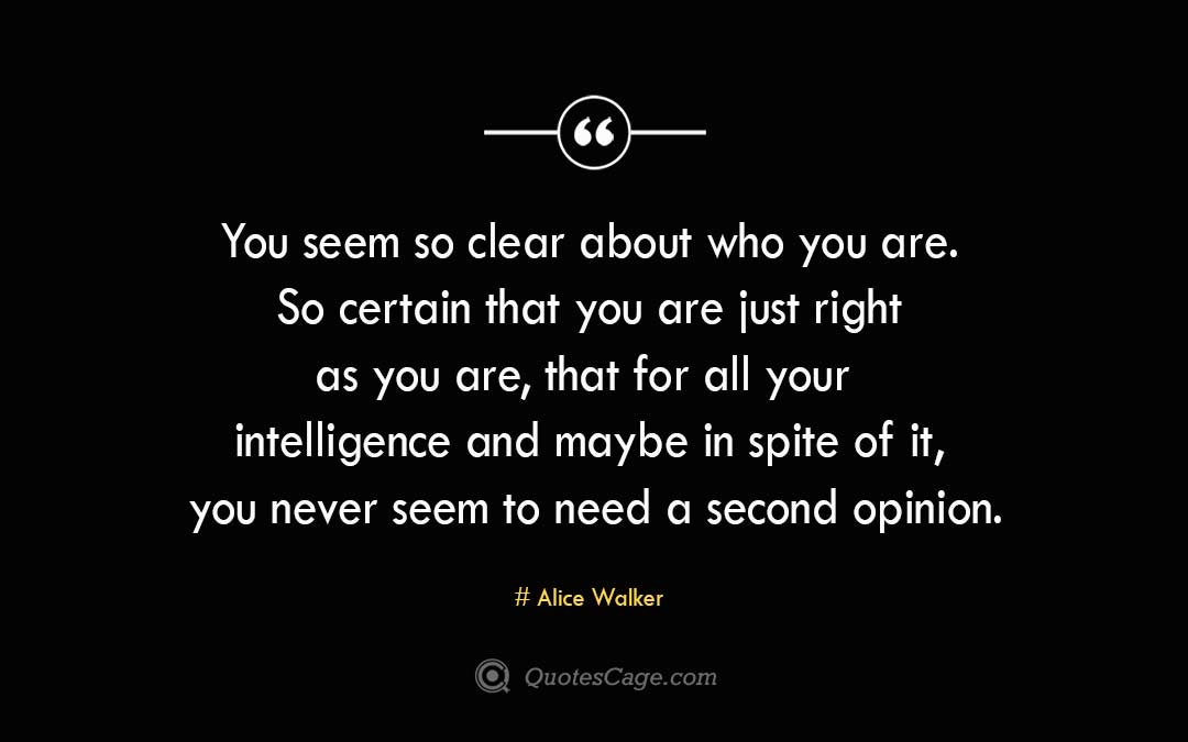 You seem so clear about who you are. So certain that you are just right as you are that for all your intelligence and maybe in spite of it you never seem to need a second opinion. Alice Walker 2