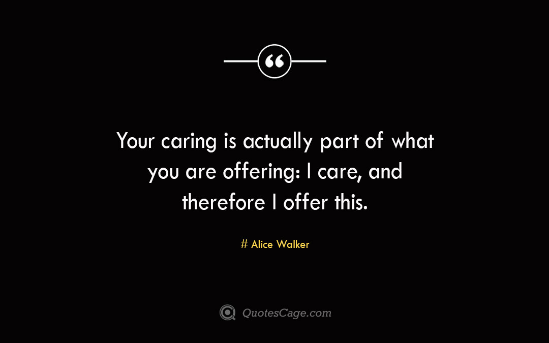 Your caring is actually part of what you are offering I care and therefore I offer this. Alice Walker
