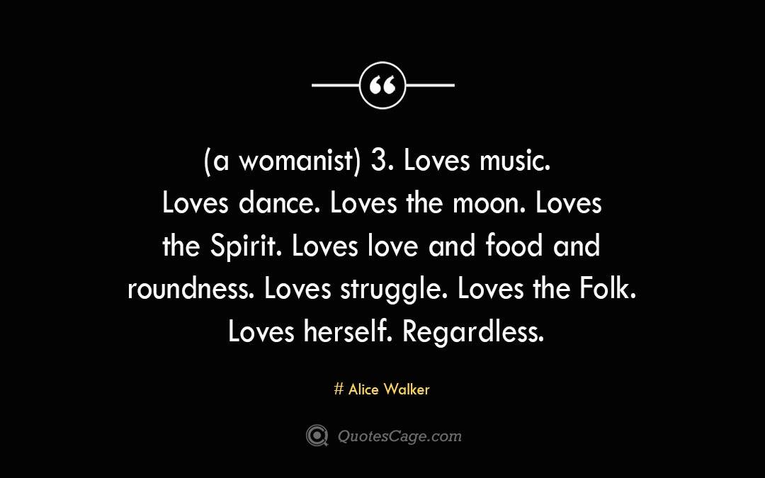 a womanist 3. Loves music. Loves dance. Loves the moon. Loves the Spirit. Loves love and food and roundness. Loves struggle. Loves the Folk. Loves herself. Regardless. Alice Walker 1