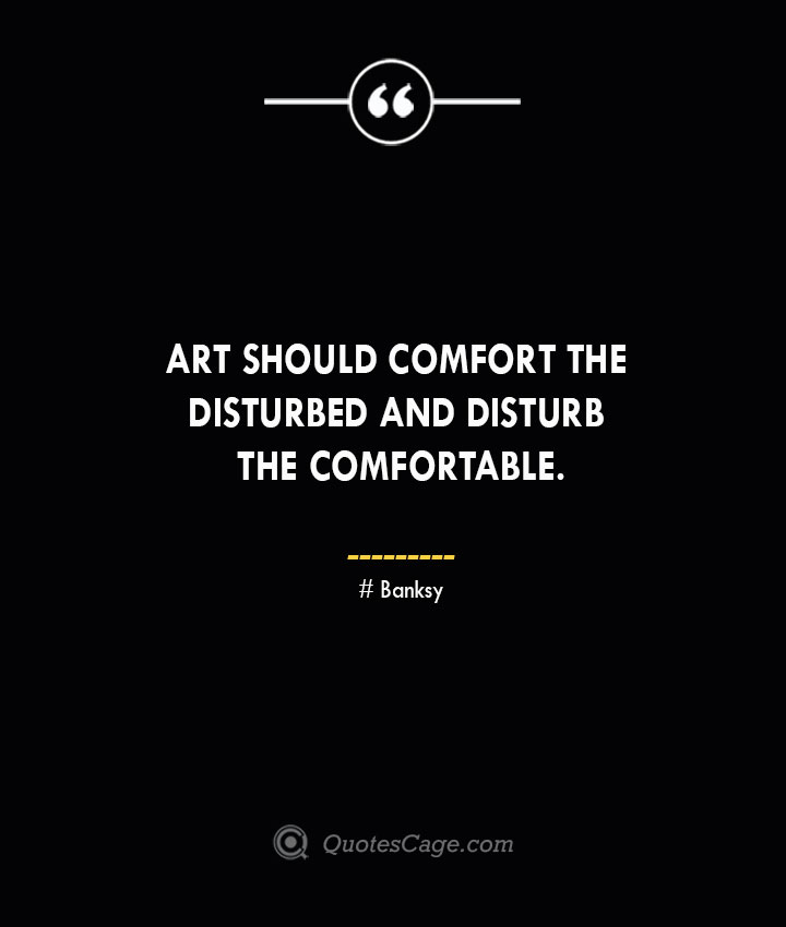 Art should comfort the disturbed and disturb the comfortable. Banksy Quotes