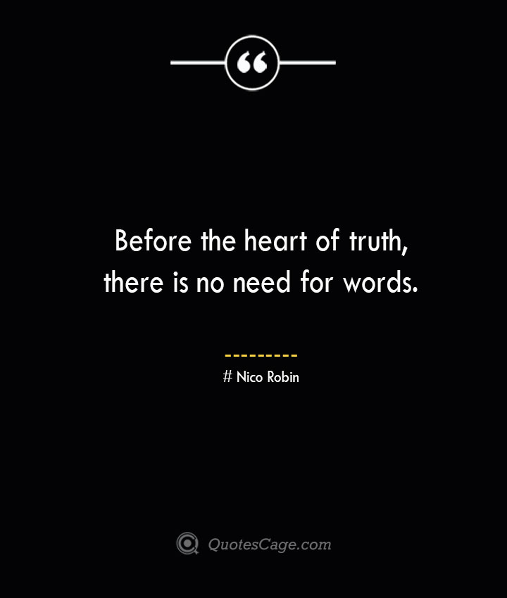 Before the heart of truth there is no need for words. Nico Robin