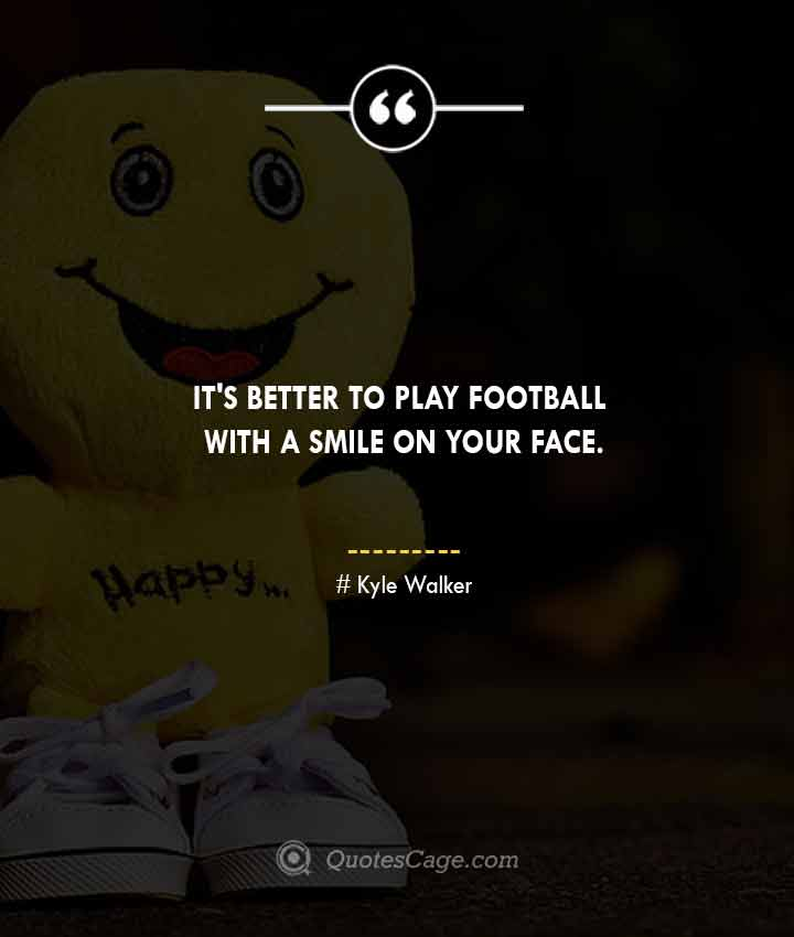 Kyle Walker quotes about Smile 1